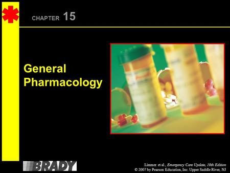 Limmer et al., Emergency Care Update, 10th Edition © 2007 by Pearson Education, Inc. Upper Saddle River, NJ CHAPTER 15 General Pharmacology.