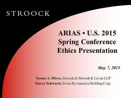 ARIAS U.S. 2015 Spring Conference Ethics Presentation May 7, 2015 Seema A. Misra, Stroock & Stroock & Lavan LLP Stacey Schwartz, Swiss Re America Holding.