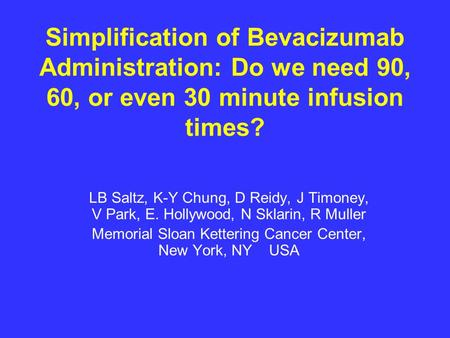 Simplification of Bevacizumab Administration: Do we need 90, 60, or even 30 minute infusion times? LB Saltz, K-Y Chung, D Reidy, J Timoney, V Park, E.