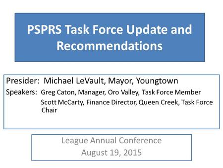 PSPRS Task Force Update and Recommendations Presider: Michael LeVault, Mayor, Youngtown Speakers: Greg Caton, Manager, Oro Valley, Task Force Member Scott.
