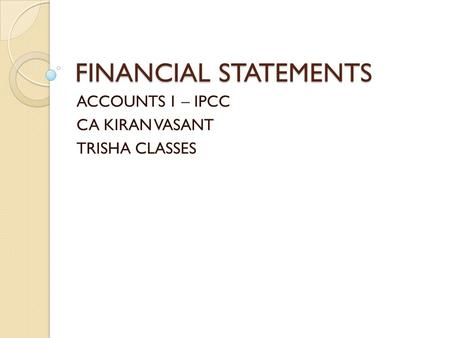 FINANCIAL STATEMENTS ACCOUNTS 1 – IPCC CA KIRAN VASANT TRISHA CLASSES.