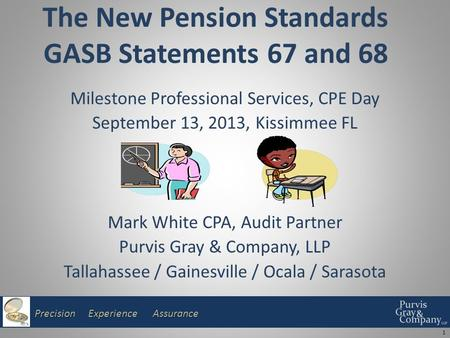 Precision Experience Assurance The New Pension Standards GASB Statements 67 and 68 Milestone Professional Services, CPE Day September 13, 2013, Kissimmee.