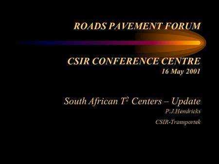 ROADS PAVEMENT FORUM CSIR CONFERENCE CENTRE 16 May 2001 South African T 2 Centers – Update P.J.Hendricks CSIR-Transportek.