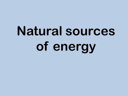 Natural sources of energy. There are a lot of natural sources of energy such as: - water energy - wind energy - light energy - geothermal energy They.