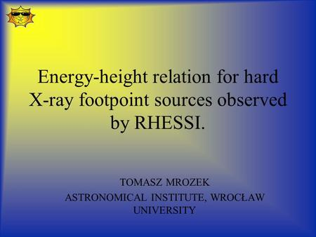 Energy-height relation for hard X-ray footpoint sources observed by RHESSI. TOMASZ MROZEK ASTRONOMICAL INSTITUTE, WROCŁAW UNIVERSITY.