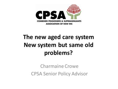 The new aged care system New system but same old problems? Charmaine Crowe CPSA Senior Policy Advisor.