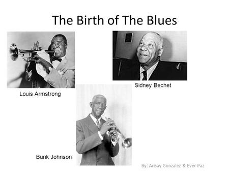 The Birth of The Blues By: Arisay Gonzalez & Ever Paz Louis Armstrong Sidney Bechet Bunk Johnson.