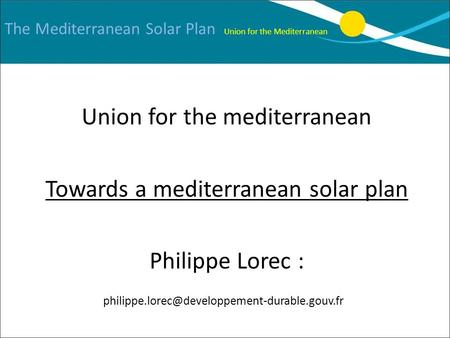 The Mediterranean Solar Plan Union for the Mediterranean Union for the mediterranean Towards a mediterranean solar plan Philippe Lorec :