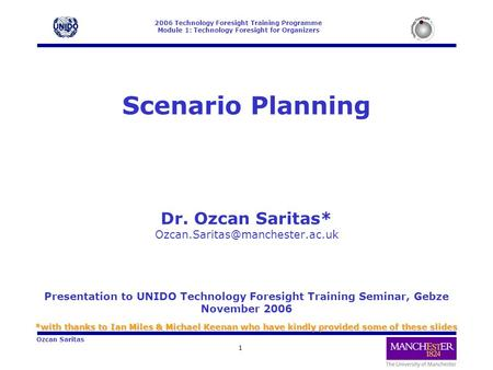 2006 Technology Foresight Training Programme Module 1: Technology Foresight for Organizers 1 Ozcan Saritas Scenario Planning Dr. Ozcan Saritas*