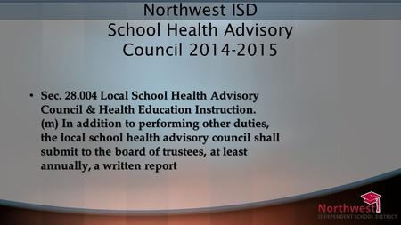 Northwest ISD School Health Advisory Council 2014-2015 Sec. 28.004 Local School Health Advisory Council & Health Education Instruction. (m) In addition.