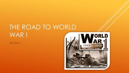 THE ROAD TO WORLD WAR I Section 1. 4 M.A.I.N. CAUSES OF THE WAR  M ilitarism  A lliances  I mperialism  N ationalism.