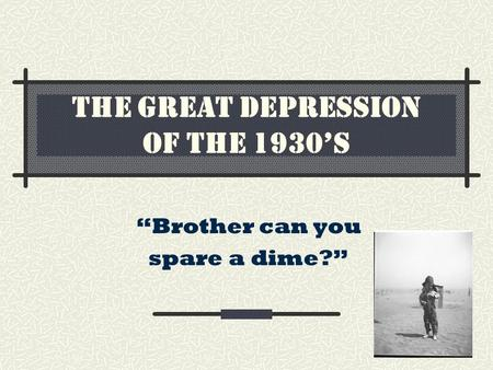 "THE GREAT DEPRESSION OF THE 1930'S ""Brother can you spare a dime?"""