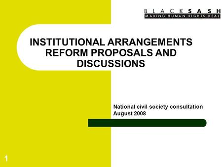 1 INSTITUTIONAL ARRANGEMENTS REFORM PROPOSALS AND DISCUSSIONS National civil society consultation August 2008.