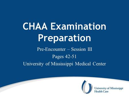 CHAA Examination Preparation Pre-Encounter – Session III Pages 42-51 University of Mississippi Medical Center.