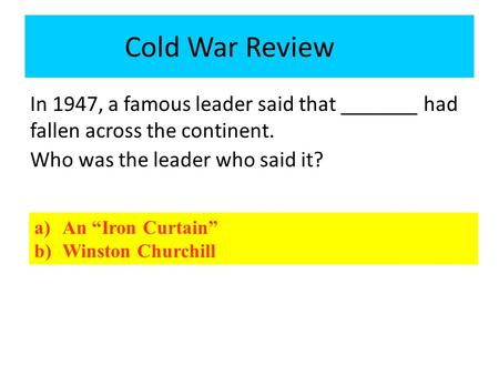 "In 1947, a famous leader said that _______ had fallen across the continent. Who was the leader who said it? Cold War Review a)An ""Iron Curtain"" b)Winston."