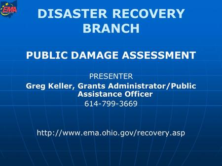 DISASTER RECOVERY BRANCH PUBLIC DAMAGE ASSESSMENT PRESENTER Greg Keller, Grants Administrator/Public Assistance Officer 614-799-3669