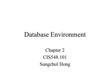 Database Environment Chapter 2 CIS548.101 Sungchul Hong.
