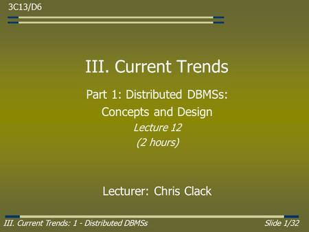 III. Current Trends: 1 - Distributed DBMSsSlide 1/32 III. Current Trends Part 1: Distributed DBMSs: Concepts and Design Lecture 12 (2 hours) Lecturer: