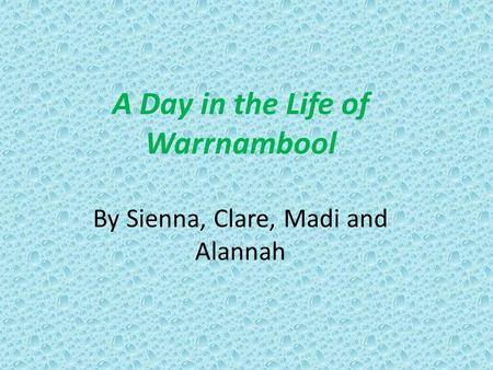 A Day in the Life of Warrnambool By Sienna, Clare, Madi and Alannah.
