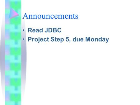 Announcements Read JDBC Project Step 5, due Monday.