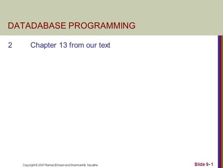 Copyright © 2007 Ramez Elmasri and Shamkant B. Navathe Slide 9- 1 DATADABASE PROGRAMMING 2Chapter 13 from our text.