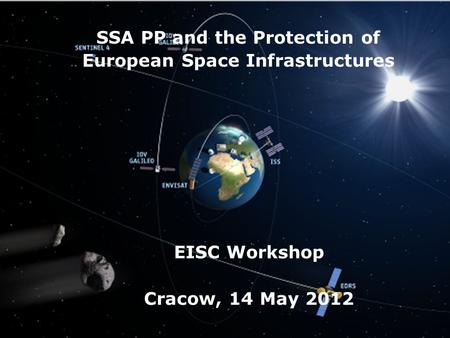 → SSA PP and the Protection of European Space Infrastructures EISC Workshop Cracow, 14 May 2012.