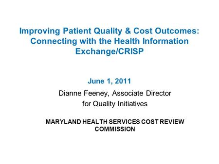 Improving Patient Quality & Cost Outcomes: Connecting with the Health Information Exchange/CRISP June 1, 2011 Dianne Feeney, Associate Director for Quality.