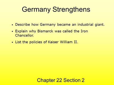 Germany Strengthens Chapter 22 Section 2 Describe how Germany became an industrial giant. Explain why Bismarck was called the Iron Chancellor. List the.