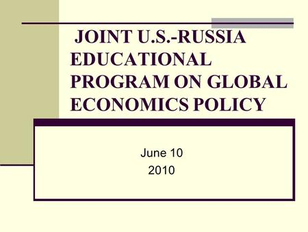 JOINT U.S.-RUSSIA EDUCATIONAL PROGRAM ON GLOBAL ECONOMICS POLICY June 10 2010.