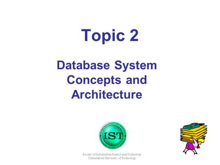 Faculty of Information Science and Technology Mahanakorn University of Technology Topic 2 Database System Concepts and Architecture.