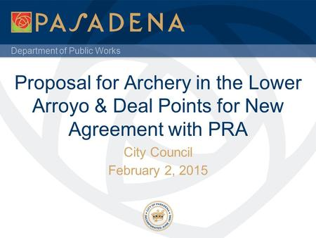 Department of Public Works Proposal for Archery in the Lower Arroyo & Deal Points for New Agreement with PRA City Council February 2, 2015.