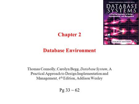 Chapter 2 Database Environment Thomas Connolly, Carolyn Begg, Database System, A Practical Approach to Design Implementation and Management, 4 th Edition,