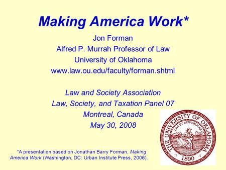 1 Making America Work* Jon Forman Alfred P. Murrah Professor of Law University of Oklahoma www.law.ou.edu/faculty/forman.shtml Law and Society Association.