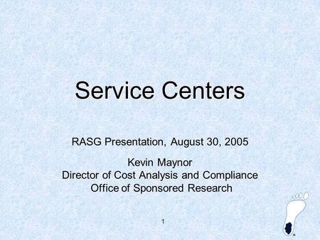 1 Service Centers RASG Presentation, August 30, 2005 Kevin Maynor Director of Cost Analysis and Compliance Office of Sponsored Research.