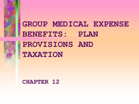 GROUP MEDICAL EXPENSE BENEFITS:PLAN PROVISIONS AND TAXATION CHAPTER 12.