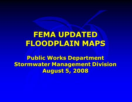 FEMA UPDATED FLOODPLAIN MAPS Public Works Department Stormwater Management Division August 5, 2008 FEMA UPDATED FLOODPLAIN MAPS Public Works Department.