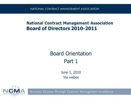 National Contract Management Association Board of Directors 2010-2011 Board Orientation Part 1 June 1, 2010 Via webex.
