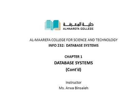 AL-MAAREFA COLLEGE FOR SCIENCE AND TECHNOLOGY INFO 232: DATABASE SYSTEMS CHAPTER 1 DATABASE SYSTEMS (Cont'd) Instructor Ms. Arwa Binsaleh.