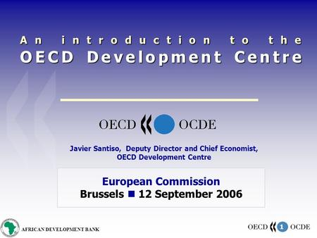 1 AFRICAN DEVELOPMENT BANK An introduction to the OECD Development Centre European Commission Brussels 12 September 2006 Javier Santiso, Deputy Director.