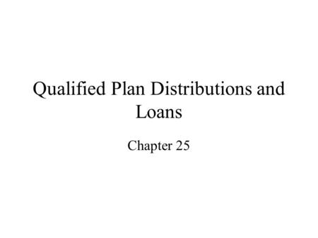 Qualified Plan Distributions and Loans Chapter 25.