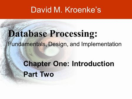 David M. Kroenke's Chapter One: Introduction Part Two Database Processing: Fundamentals, Design, and Implementation.