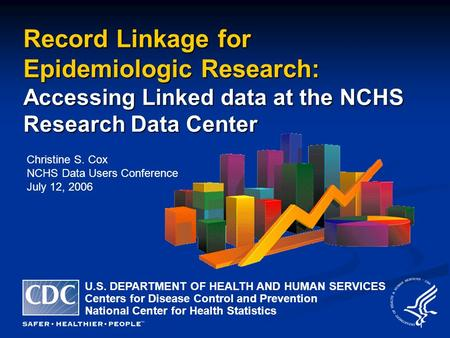 1 Record Linkage for Epidemiologic Research: Accessing Linked data at the NCHS Research Data Center Christine S. Cox NCHS Data Users Conference July 12,