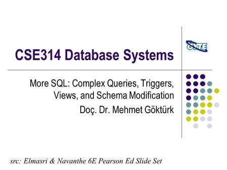 CSE314 Database Systems More SQL: Complex Queries, Triggers, Views, and Schema Modification Doç. Dr. Mehmet Göktürk src: Elmasri & Navanthe 6E Pearson.