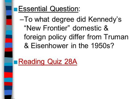 "■Essential Question ■Essential Question: –To what degree did Kennedy's ""New Frontier"" domestic & foreign policy differ from Truman & Eisenhower in the."