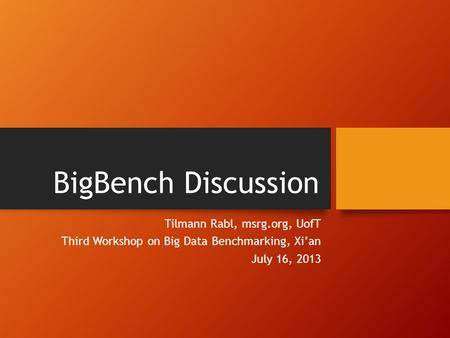 BigBench Discussion Tilmann Rabl, msrg.org, UofT Third Workshop on Big Data Benchmarking, Xi'an July 16, 2013.