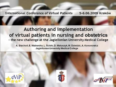 Authoring and implementation of virtual patients in nursing and obstetrics – the new challenge at the Jagiellonian University Medical College A. Stachoń,