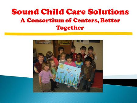 Sound Child Care Solutions A Consortium of Centers, Better Together.