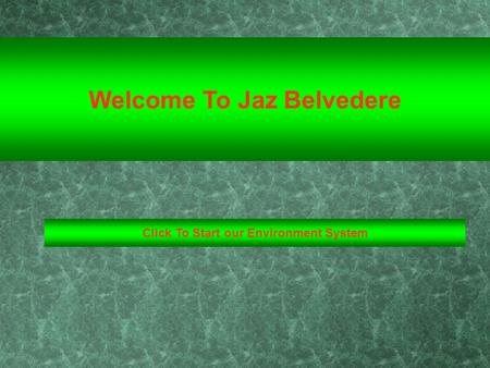 Click To Start our Environment System Welcome To Jaz Belvedere.
