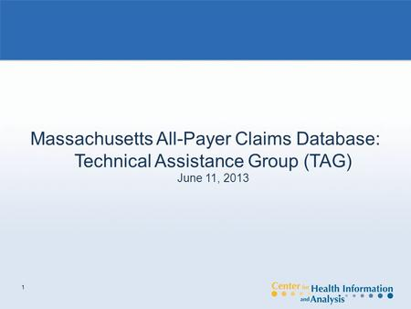 1 Massachusetts All-Payer Claims Database: Technical Assistance Group (TAG) June 11, 2013.