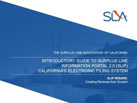 INTRODUCTORY GUIDE TO SURPLUS LINE INFORMATION PORTAL 2.0 (SLIP) CALIFORNIA'S ELECTRONIC FILING SYSTEM THE SURPLUS LINE ASSOCIATION OF CALIFORNIA SLIP.